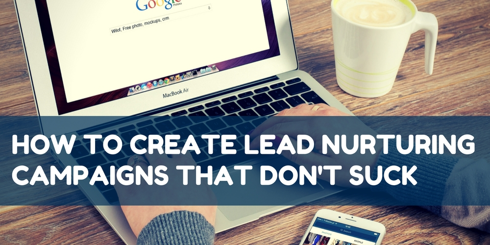 How to Create Lead Nurturing Campaigns That Don't Suck